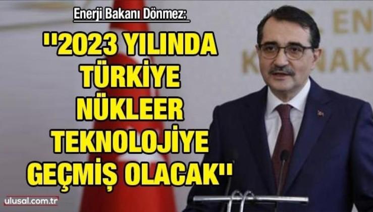 Enerji Bakanı Dönmez: ''2023 yılında Türkiye nükleer teknolojiye geçmiş olacak''