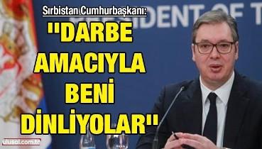 Sırbistan Cumhurbaşkanı: ''Darbe amacıyla beni dinliyorlar''