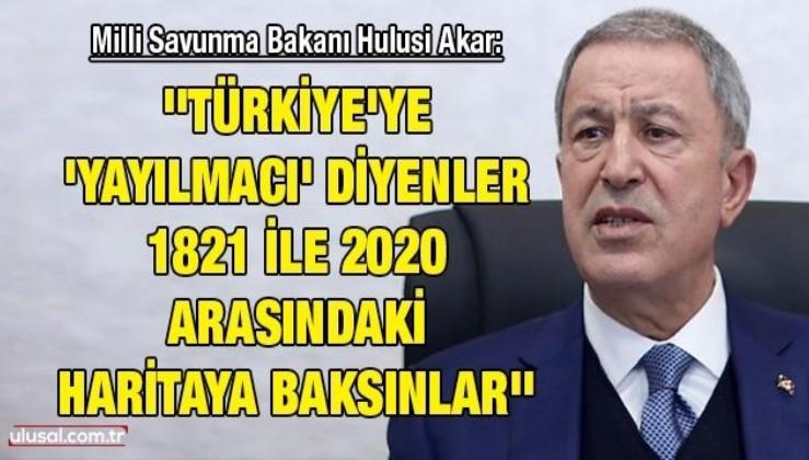 Milli Savunma Bakanı Hulusi Akar: ''Türkiye'ye 'yayılmacı' diyenler 1821 ile 2020 arasındaki haritaya baksınlar''