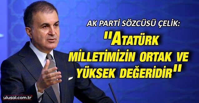 AK Parti Sözcüsü Ömer Çelik: ''Atatürk milletimizin ortak ve yüksek değeridir''