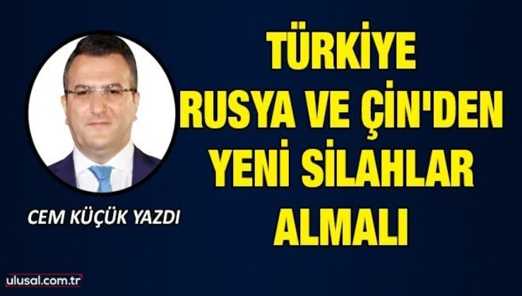 Cem Küçük yazdı: Türkiye, Rusya ve Çin'den yeni silahlar almalı