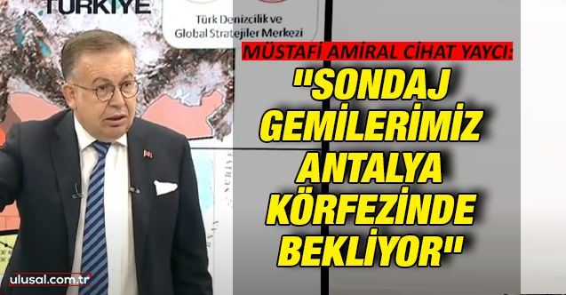 """Müstafi Amiral Cihat Yaycı: """"Sondaj gemilerimiz Antalya Körfezinde bekliyor"""""""