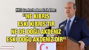 Ersin Tatar: ''Ne Kıbrıs eski Kıbrıs'tır ne de Doğu Akdeniz eski Doğu Akdeniz'dir''