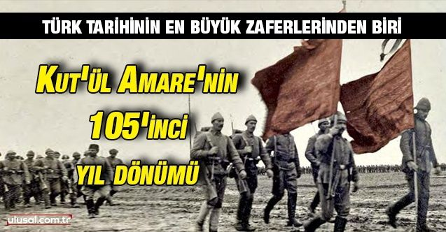 Türk tarihinin en büyük zaferlerinden biri: Kut'ül Amare'nin 105'inci yıl dönümü