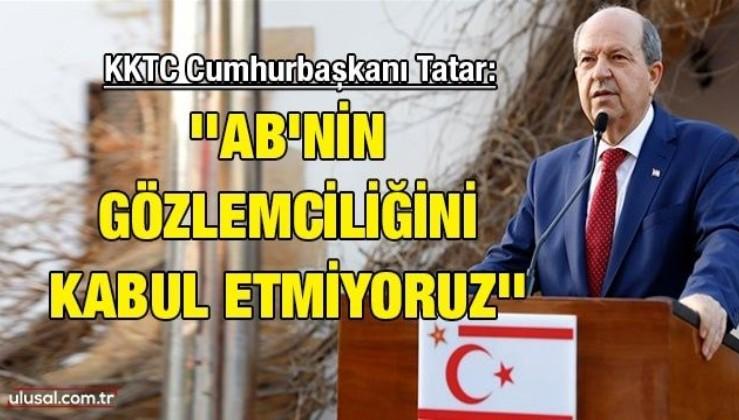 KKTC Cumhurbaşkanı Tatar: ''AB'nin gözlemciliğini kabul etmiyoruz''