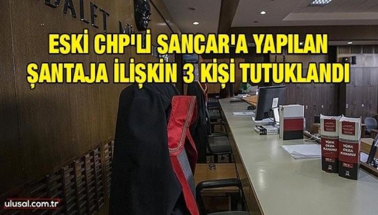 Eski CHP'li Sancar'a yapılan şantajla ilgili 3 kişi tutuklandı