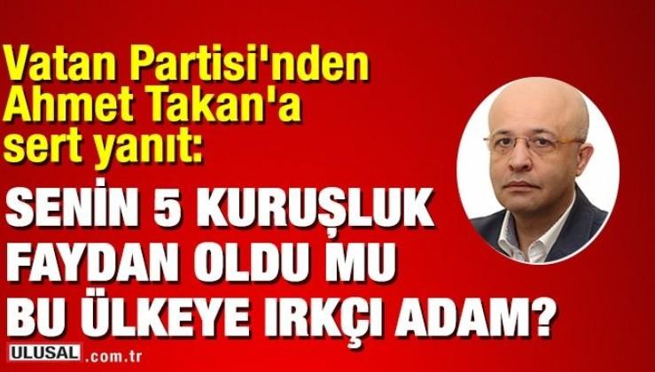 Vatan Partisi'nden Ahmet Takan'a sert yanıt: Senin 5 kuruşluk faydan oldu mu bu ülkeye ırkçı adam
