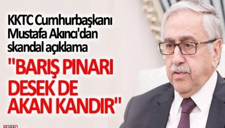 """KKTC Cumhurbaşkanı Mustafa Akıncı'dan skandal açıklama! """"Barış Pınarı desek de akan kandır"""""""