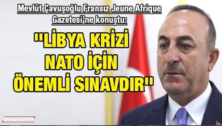Dışişleri Bakanı Mevlüt Çavuşoğlu Fransız Jeune Afrique Gazetesi'ne konuştu: ''Libya krizi NATO için önemli sınavdır''