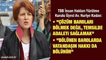 """TBB İnsan Hakları Yürütme Kurulu Üyesi Av. Nuriye Kadan: """"Çözüm baroları bölmek değil, temsilde adaleti sağlamak"""""""