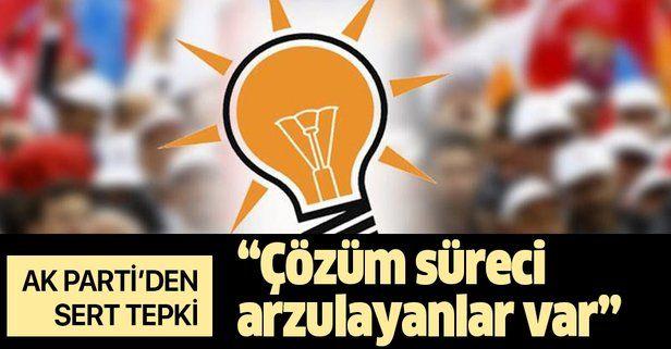 AK Parti'den sert sözler: 'Buradan acaba bize siyaseten nasıl bir alan açılır' diye çözüm süreci arzulayanlar var