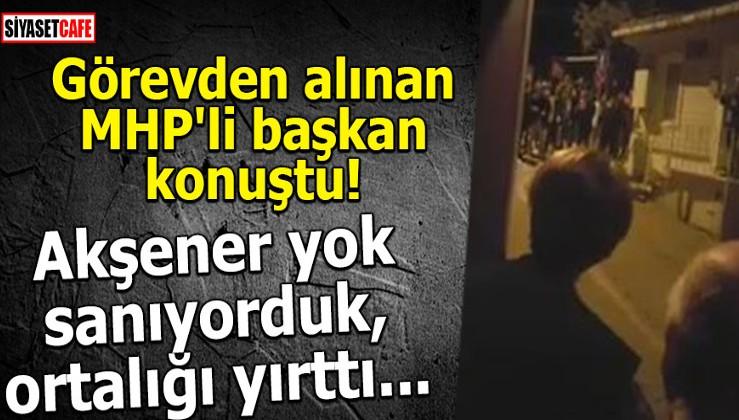Görevden alınan MHP'li başkan konuştu! Akşener yok sanıyorduk, ortalığı yırttı...