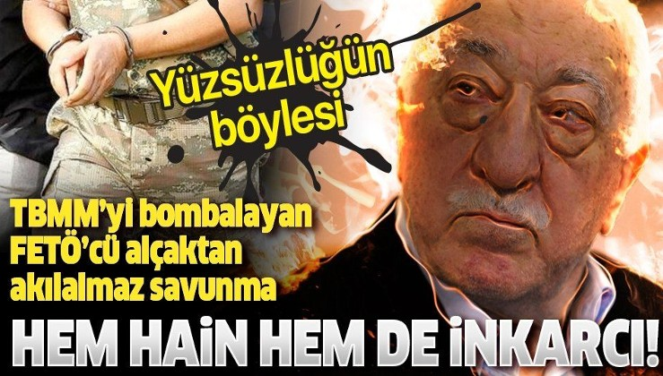Hem hain hem de inkarcı! TBMM'yi bombalayan alçak FETÖ'cü yarbay yaptığı savunmada yalanlara devam etti