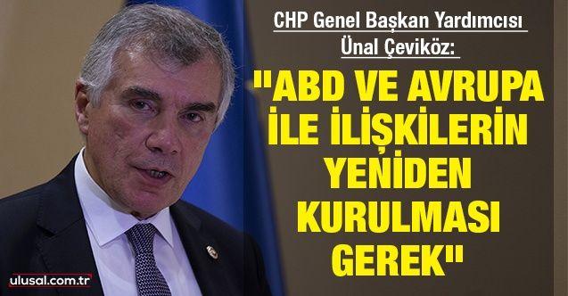 """CHP Genel Başkan Yardımcısı Ünal Çeviköz: ''ABD ve Avrupa ile ilişkilerin yeniden kurulması gerek"""""""