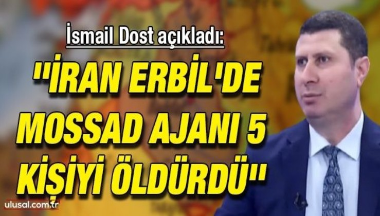 İsmail Dost açıkladı: ''İran Erbil'de Mossad ajanı 5 kişiyi öldürdü''