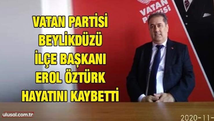 Vatan Partisi Beylikdüzü İlçe Başkanı Erol Öztürk hayatını kaybetti