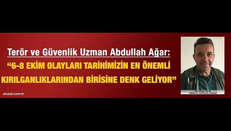 """Abdullah Ağar """"6-8 Ekim olayları tarihimizin en önemli kırılganlıklarından birine denk geliyor"""""""