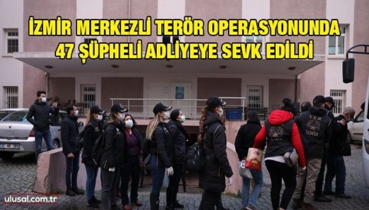 İzmir merkezli terör operasyonunda 47 şüpheli adliyeye sevk edildi