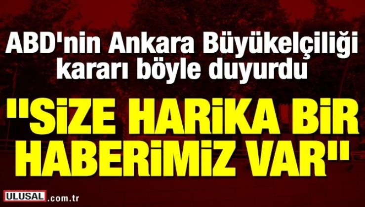 """ABD'nin Ankara Büyükelçiliği """"Size harika bir haberimiz var"""" diye duyurdu!"""