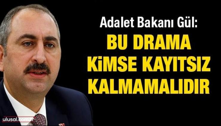 Adalet Bakanı Gül: Bu drama kimse kayıtsız kalmamalıdır