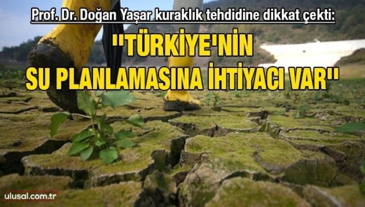 Prof. Dr. Doğan Yaşar kuraklık tehdidine dikkat çekti: ''Türkiye'nin su planlamasına ihtiyacı var''