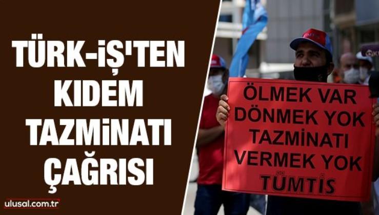 Türk-İş'ten kıdem tazminatı çağrısı