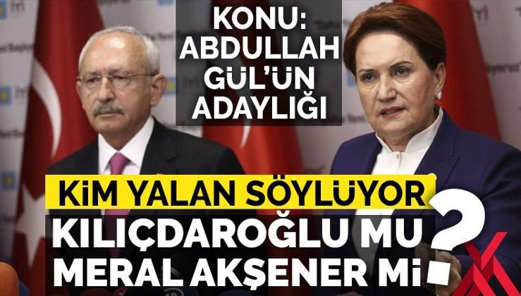 Abdullah Gül konusunda kim yalan söylüyor: Kılıçdaroğlu mu Meral Akşener mi?
