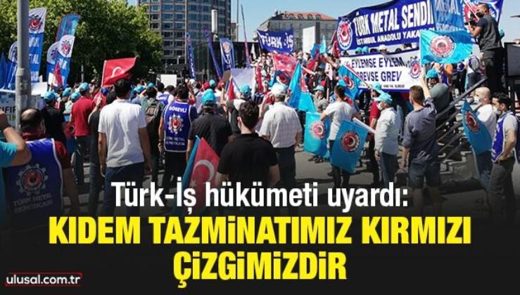 Türk-İş hükümeti uyardı: Kıdem tazminatımız kırmızı çizgimizdir