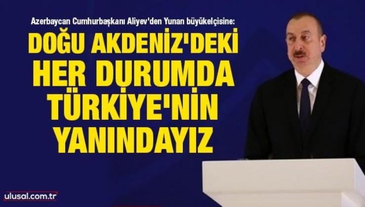 Azerbaycan Cumhurbaşkanı Aliyev'den Yunan büyükelçisine: Doğu Akdeniz'deki her durumda Türkiye'nin yanındayız