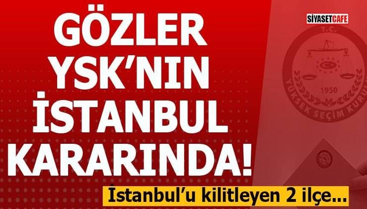 Gözler YSK'nın İstanbul kararında