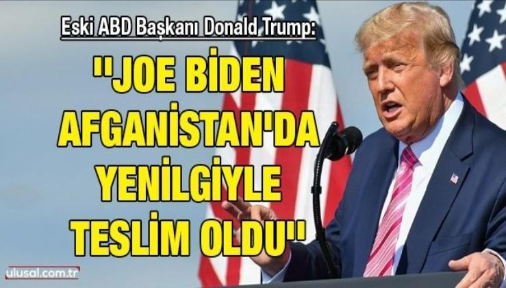 Eski ABD Başkanı Donald Trump: ''Joe Biden Afganistan'da yenilgiyle teslim oldu''