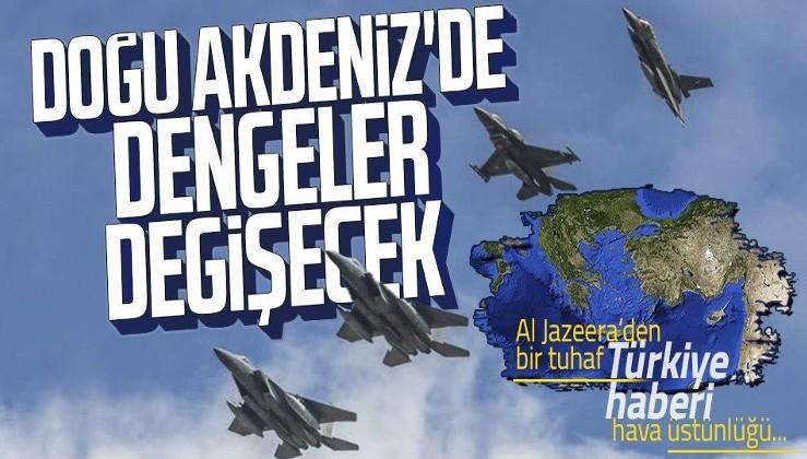 Al Jazeera'den bir tuhaf Türkiye haberi! Doğu Akdeniz'de dengeler değişecek! Hava üstünlüğü…