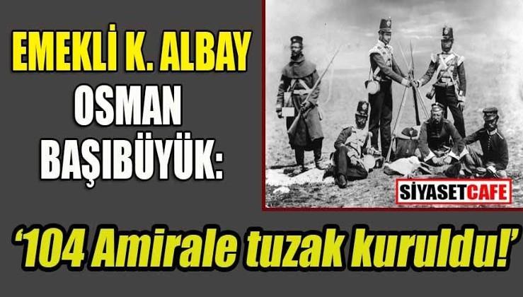 Emekli Kurmay Albay'dan '104 Emekli amirale tuzak' kuruldu iddiası