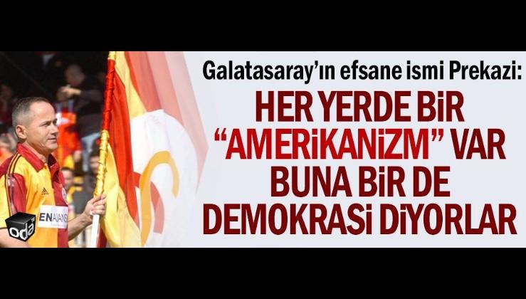 """Galatasaray'ın efsane ismi Prekazi: Her yerde bir """"Amerikanizm"""" var. Buna bir de demokrasi diyorlar"""