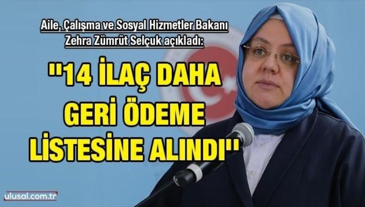 Aile, Çalışma ve Sosyal Hizmetler Bakanı Zehra Zümrüt Selçuk açıkladı: ''14 ilaç daha geri ödeme listesine alındı''