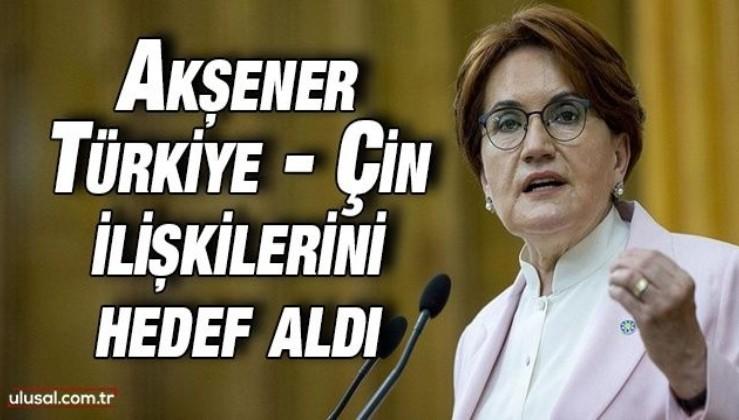 Meral Akşener Türkiye ve Çin iş birliğini hedef aldı