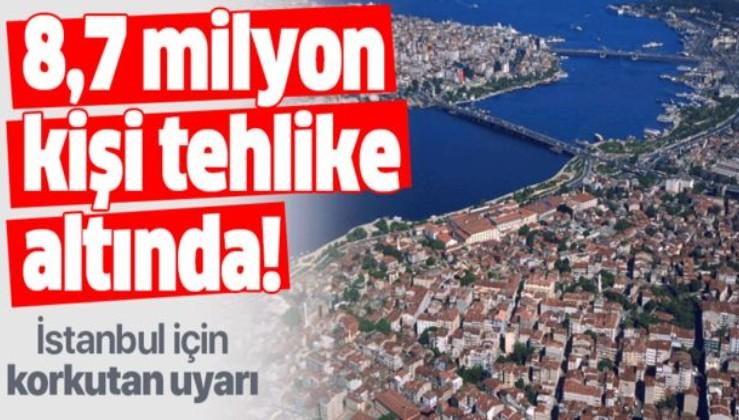 İstanbul için korkutan uyarı! 8,7 milyon kişi tehlike altında.
