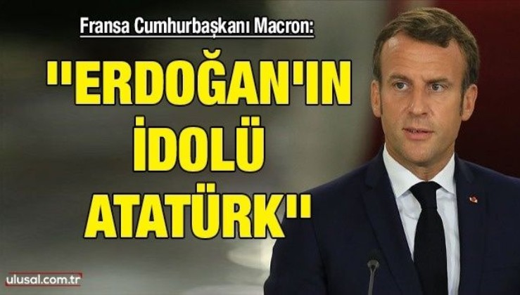 Macron: ''Erdoğan'ın idolü Atatürk''