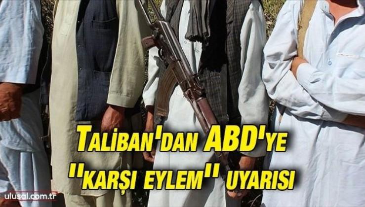 Taliban'dan ABD'ye ''karşı eylem'' uyarısı