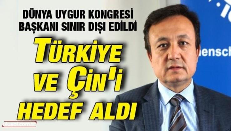 Dünya Uygur Kongresi Başkanı sınır dışı edildi: Türkiye ve Çin'i hedef aldı