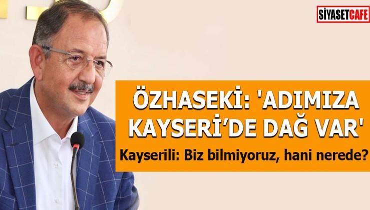 Özhaseki: 'Adımıza Kayseri'de dağ var' Kayserili: Biz bilmiyoruz, hani nerede?