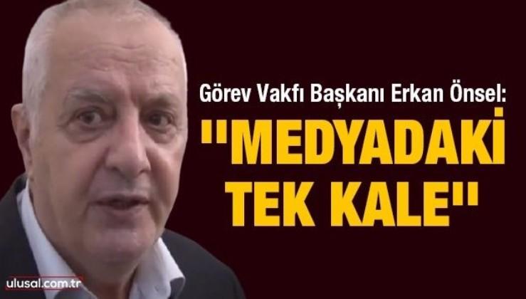 Görev Vakfı Başkanı Erkan Önsel: ''Medyadaki Tek Kale''