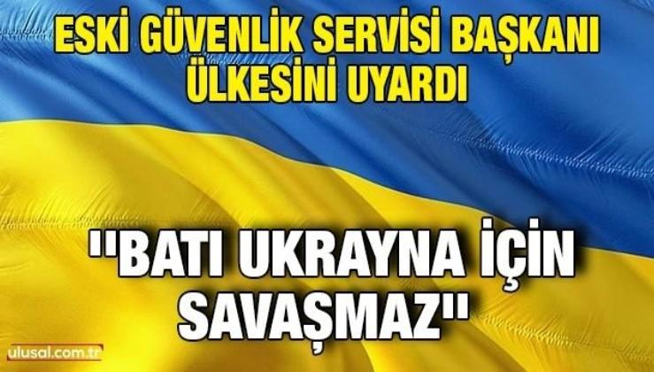 Eski Güvenlik Servisi Başkanı ülkesini uyardı: ''Batı Ukrayna için savaşmaz''