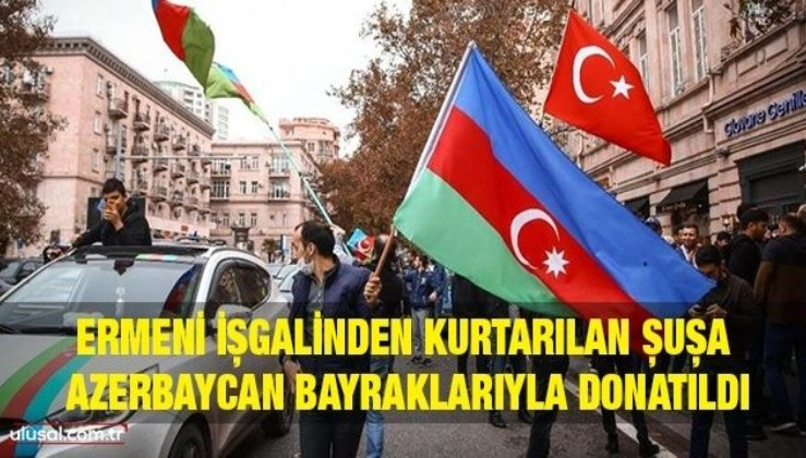 Ermeni işgalinden kurtarılan Şuşa, Azerbaycan bayraklarıyla donatıldı