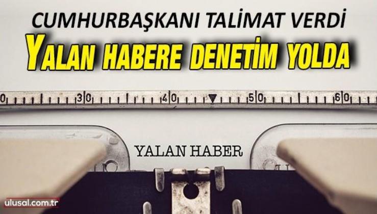 Cumhurbaşkanı Erdoğan talimat verdi: Yalan haberler için denetim yolda