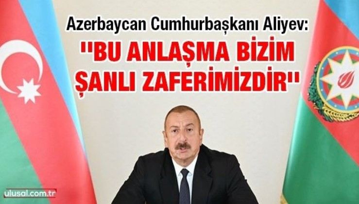 Azerbaycan Cumhurbaşkanı Aliyev: ''Bu anlaşma bizim şanlı zaferimizdir''