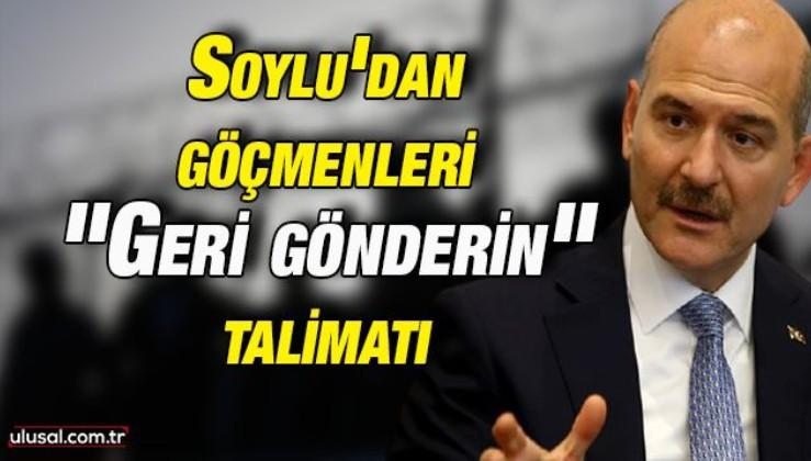 """Soylu'dan göçmenleri """"Geri gönderin"""" talimatı"""