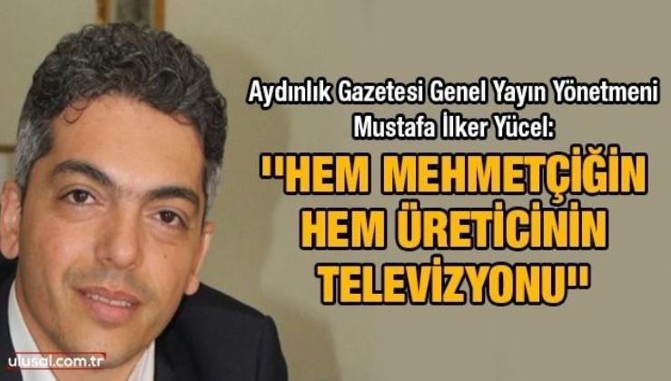 Aydınlık Gazetesi Genel Yayın Yönetmeni Mustafa İlker Yücel: ''Hem Mehmetçiğin hem üreticinin televizyonu''