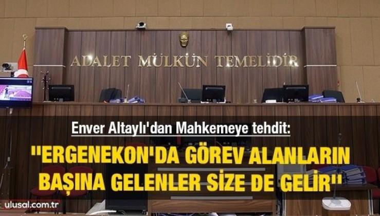 Enver Altaylı'dan Mahkemeye tehdit: ''Ergenekon'da görev alanların başına gelenler size de gelir''