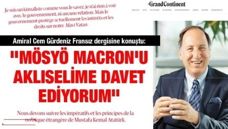 Amiral Cem Gürdeniz Fransız dergisine konuştu: ''Mösyö Macron'u aklıselime davet ediyorum''